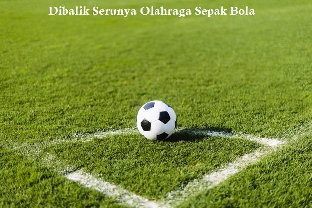 Dibalik Serunya Olahraga Sepak Bola